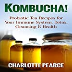 Kombucha!: Probiotic Tea Recipes for Your Immune System, Detox, Cleaning & Health | Charlotte Pearce