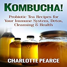 Kombucha!: Probiotic Tea Recipes for Your Immune System, Detox, Cleaning & Health Audiobook by Charlotte Pearce Narrated by Bo Morgan