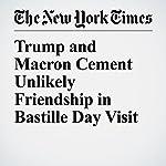 Trump and Macron Cement Unlikely Friendship in Bastille Day Visit   Maggie Haberman