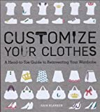 Customize Your Clothes: A Head-to-Toe Guide to Reinventing Your Wardrobe