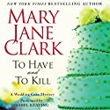 To Have and to Kill: A Wedding Cake Mystery (       UNABRIDGED) by Mary Jane Clark Narrated by Isabel Keating