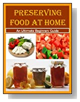 Preserving Food at Home: A Step-by-Step Guide to Canning, Freezing, Drying, Brining, and Root Cellaring