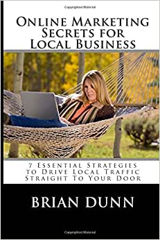 Online Marketing Secrets For Local Business: 7 Essential Strategies To Drive Local Traffic Straight To Your Door