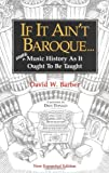 If It Ain't Baroque: More Music History As It Ought To Be Taught (0920151159) by David Barber
