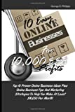10 Easy Online Businesses For 10,000 $$$ Profits: Top 10 Proven Online Business Ideas Plus Online Business Tips And Marketing Strategies To Help You Make At Least $10,000 Per Month!