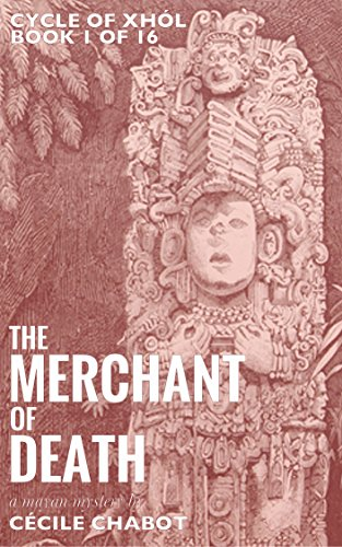 The Merchant of Death: A Mayan Mystery (Book 1 of The Cycle of Xhól, a historical mysteries series)