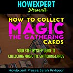 How to Collect Magic: The Gathering Cards: Your Step-by-Step Guide to Collecting Magic: The Gathering Cards |  HowExpert Press,Sarah Pridgeon