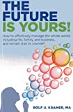 Rolf U. Kramer MA The Future is Yours!: How to effectively manage the whole world,including life, family, and business, and remain true to yourself