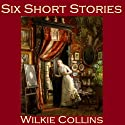 Six Short Stories: The Best of Wilkie Collins Audiobook by Wilkie Collins Narrated by Cathy Dobson