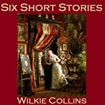 Six Short Stories: The Best of Wilkie Collins | Wilkie Collins