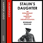 Stalin's Daughter: The Extraordinary and Tumultuous Life of Svetlana Alliluyeva | Rosemary Sullivan