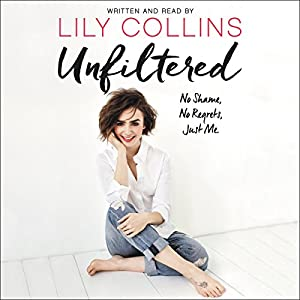 Unfiltered: No Shame, No Regrets, Just Me Audiobook by Lily Collins Narrated by Lily Collins
