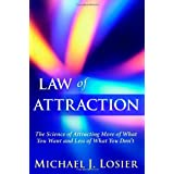 Law of Attraction: The Science of Attracting More of What You Want and Less of What You Don't ~ Michael J. Losier