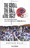 The Good, the Bad, and the Ugly Buffalo Bills: Heart-Pounding, Jaw-Dropping, and Gut-Wrenching Moments from Buffalo Bills History (Good, the Bad, & the Ugly)