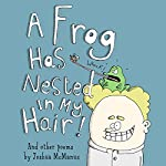 A Frog Has Nested in My Hair!: And Other Poems by Joshua McManus | Joshua McManus