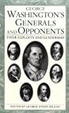 George Washingtons Generals and Opponents: Their Exploits and Leadership