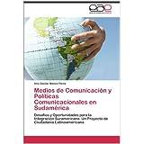 Medios de Comunicaci N y Pol Ticas Comunicacionales En Sudam Rica: Desafíos y Oportunidades para la Integración...