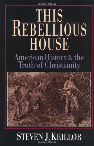This Rebellious House: American History and the Truth of Christianity