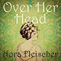 Over Her Head Audiobook by Nora Fleischer Narrated by Anna Starr