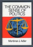 The common sense of politics (0030859662) by Mortimer J. Adler