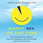 Happy 95% of the Time: Three Simple, Proven Ways to Overcome Depression and Feel Content Almost All of the Time | Walter Doyle Staples, PhD