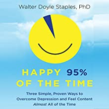 Happy 95% of the Time: Three Simple, Proven Ways to Overcome Depression and Feel Content Almost All of the Time (       UNABRIDGED) by Walter Doyle Staples, PhD Narrated by Walter Dixon