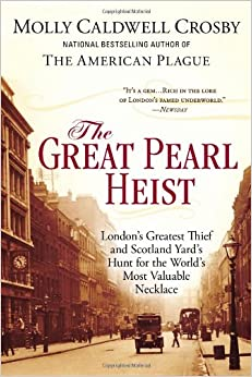 The Great Pearl Heist: London�s Greatest Thief and Scotland Yard�s Hunt for the World�s Most Valuable Necklace by Molly Caldwell Crosby