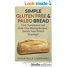 Simple Gluten Free & Paleo Bread: Fast, Sumptuous and Guilt-Free Baking Recipes - Satisfy Your Primal Cravings!