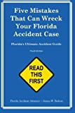 Five Mistakes That Can Wreck Your Florida Accident Case: Florida's Ultimate Accident Guide      Third Edition