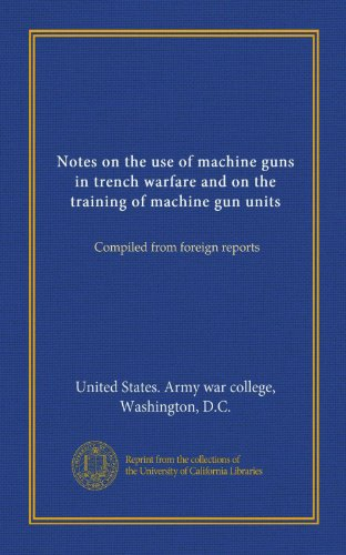 Notes on the use of machine guns in trench warfare and on the training of machine gun units: Compiled from foreign reports