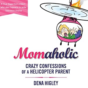 Momaholic: Crazy Confessions of a Helicopter Parent | [Dena Higley]