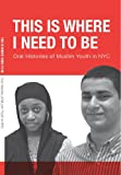 img - for THIS IS WHERE I NEED TO BE: ORAL HISTORIES OF MUSLIM YOUTH IN NYC book / textbook / text book