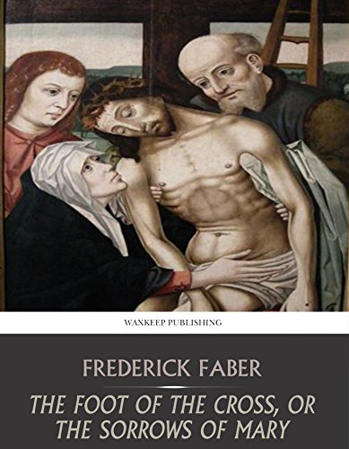 The Foot of the Cross, or the Sorrows of Mary, by Frederick Faber