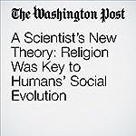 A Scientist's New Theory: Religion Was Key to Humans' Social Evolution | Julie Zauzmer