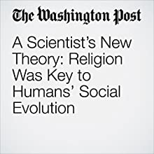 A Scientist's New Theory: Religion Was Key to Humans' Social Evolution Other by Julie Zauzmer Narrated by Jenny Hoops