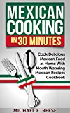 Mexican Cooking in 30 Minutes: Cook Delicious Mexican Food at Home With Mouth Watering Mexican Recipes Cookbook