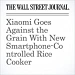 Xiaomi Goes Against the Grain With New Smartphone-Controlled Rice Cooker | Eva Dou