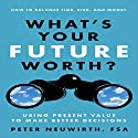 What's Your Future Worth?: Using Present Value to Make Better Decisions Audiobook by Peter Neuwirth, FSA Narrated by Don Hagen