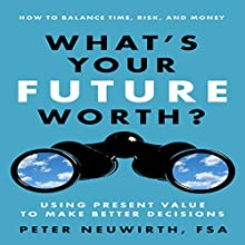 What's Your Future Worth?: Using Present Value to Make Better Decisions (       UNABRIDGED) by Peter Neuwirth, FSA Narrated by Don Hagen