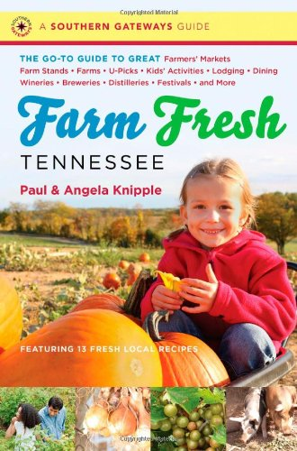 Farm Fresh Tennessee: The Go-To Guide to Great Farmers' Markets, Farm Stands, Farms, U-Picks, Kids' Activities, Lodging, Dining, Wineries, Breweries, ... and More (A Southern Gateways Guide)