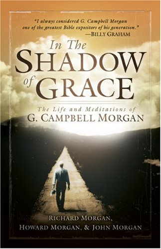 In the Shadow of Grace: The Life and Meditations of G. Campbell Morgan, G. Campbell Morgan