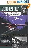 Arctic Bush Pilot: From Navy Combat to Flying Alaska's Northern Wilderness- A Memoir