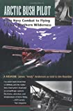 Arctic Bush Pilot: From Navy Combat to Flying Alaskas Northern Wilderness- A Memoir