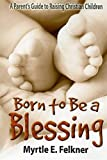 Born to Be a Blessing: A Parents Guide to Raising Christian Children