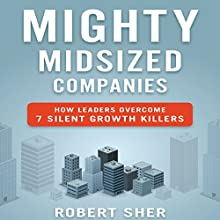 Mighty Midsized Companies: How Leaders Overcome 7 Silent Growth Killers (       UNABRIDGED) by Robert Sher Narrated by Walter Dixon