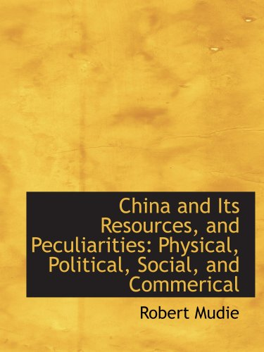 China and Its Resources, and Peculiarities: Physical, Political, Social, and Commerical