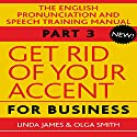 Get Rid of Your Accent for Business: The English Pronunciation and Speech Training Manual, Part 3 Hörbuch von Olga Smith, Linda James Gesprochen von: Michael Knowles, Charles Armstrong, Joan Walker
