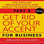 Get Rid of Your Accent for Business: The English Pronunciation and Speech Training Manual, Part 3 | Olga Smith,Linda James