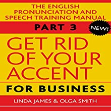 Get Rid of Your Accent for Business: The English Pronunciation and Speech Training Manual, Part 3 (       UNABRIDGED) by Olga Smith, Linda James Narrated by Michael Knowles, Charles Armstrong, Joan Walker