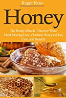 Honey: The Honey Miracle - Discover These Mind Blowing Uses of Natural Honey to Heal, Cure, and Beautify (Everything You Need to Know about Honey to Drastically Improve Your Health) (English Edition)